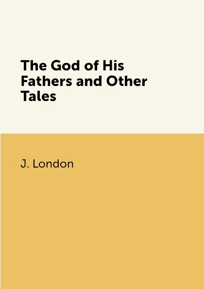J. London The God of His Fathers and Other Tales london j the night born and other tales