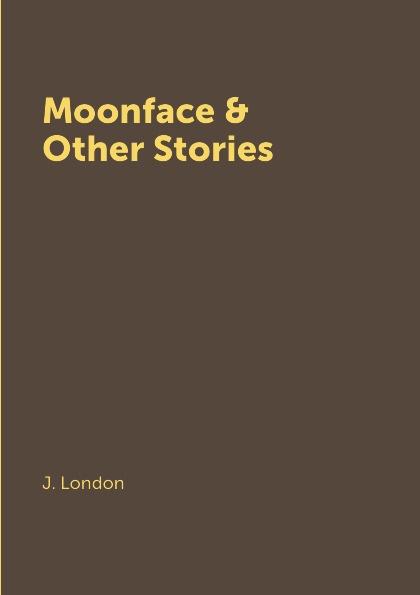 J. London Moonface & Other Stories london stories