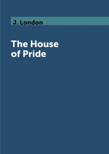 J. London The House of Pride london j short stories iv the house of pride the night born dutch courage and other stories