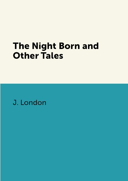 J. London The Night Born and Other Tales london jack the night born and other tales