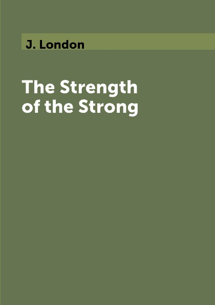J. London The Strength of the Strong jack london the strength of the strong