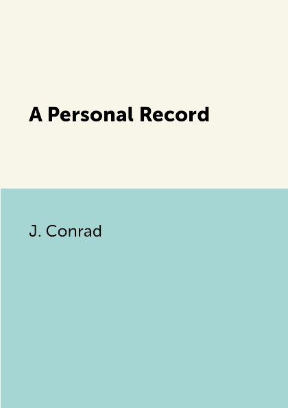 J. Conrad A Personal Record conrad j a personal record мемуары на английском языке