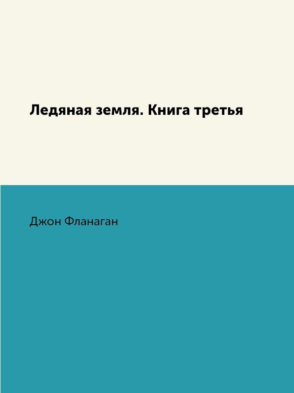 Джон Фланаган Ледяная земля. Книга третья