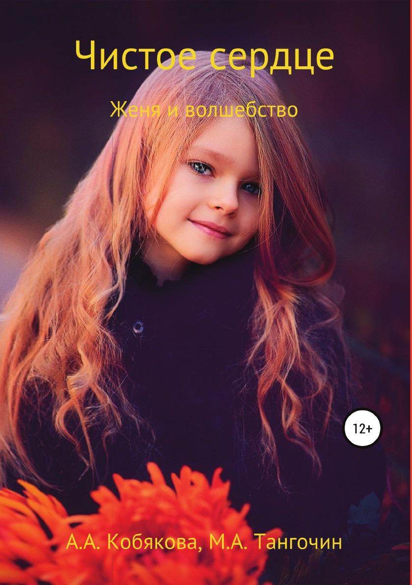Анастасия Кобякова, Максим Тангочин Чистое сердце. Женя и Волшебство