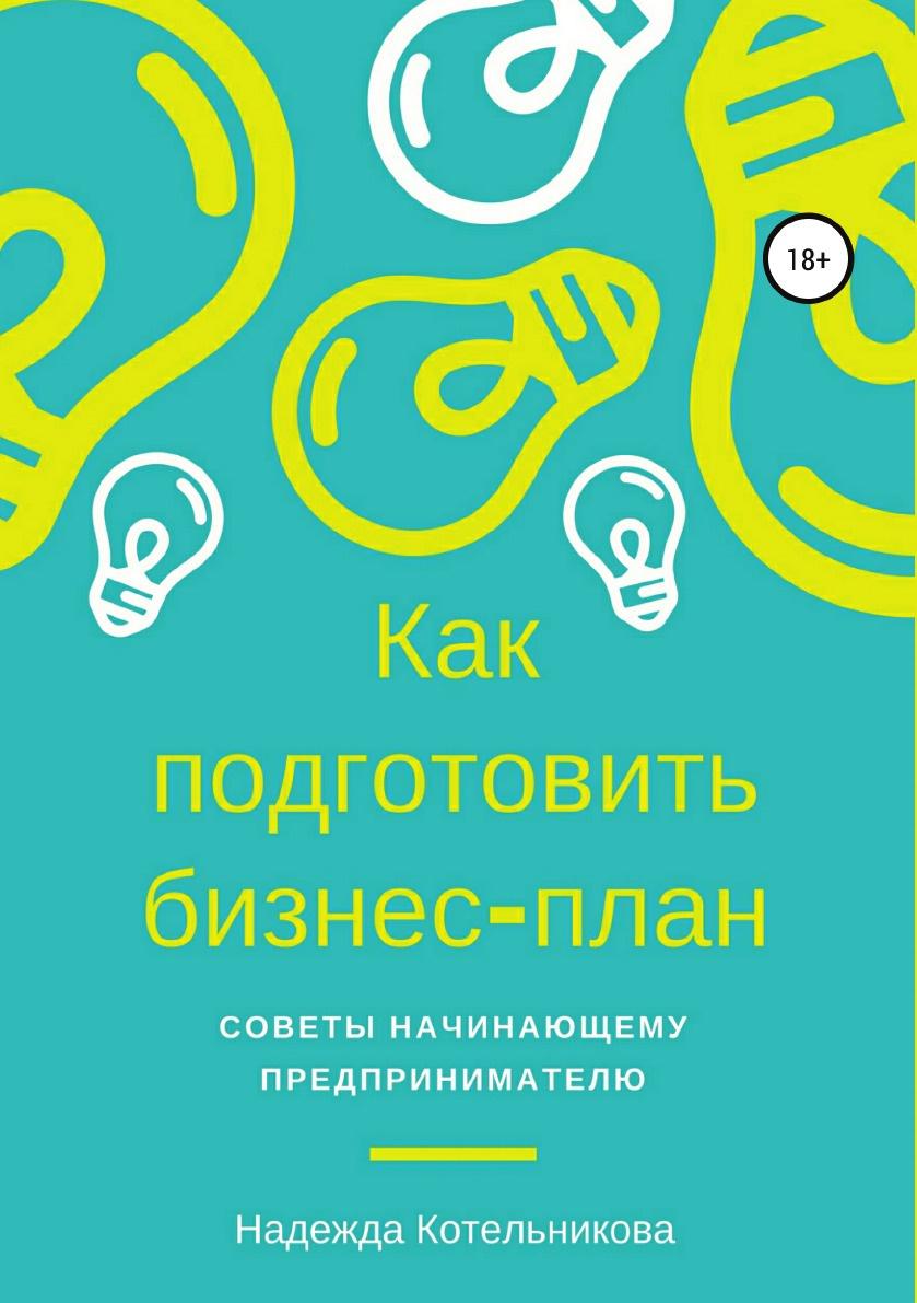 Надежда Котельникова Как подготовить бизнес-план. Советы начинающему предпринимателю