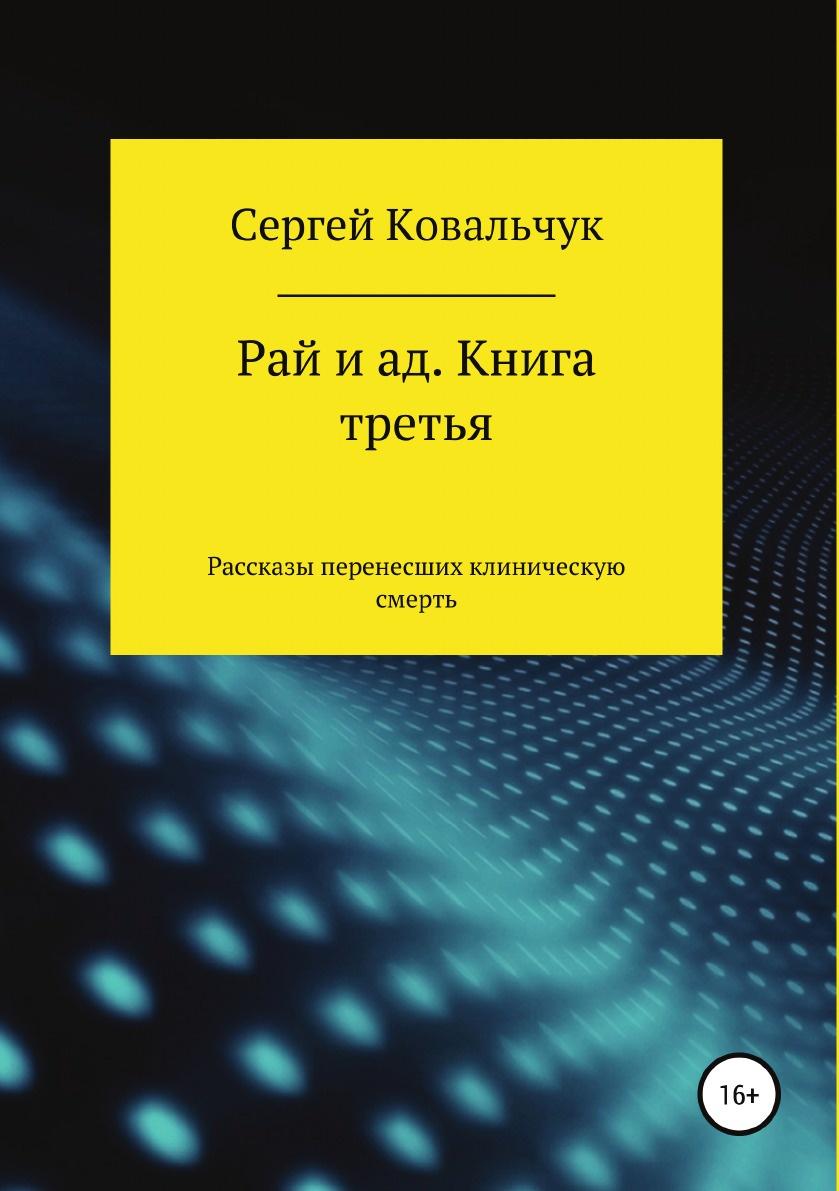 Сергей Ковальчук Рай и ад. Книга третья. Рассказы перенесших клиническую смерть