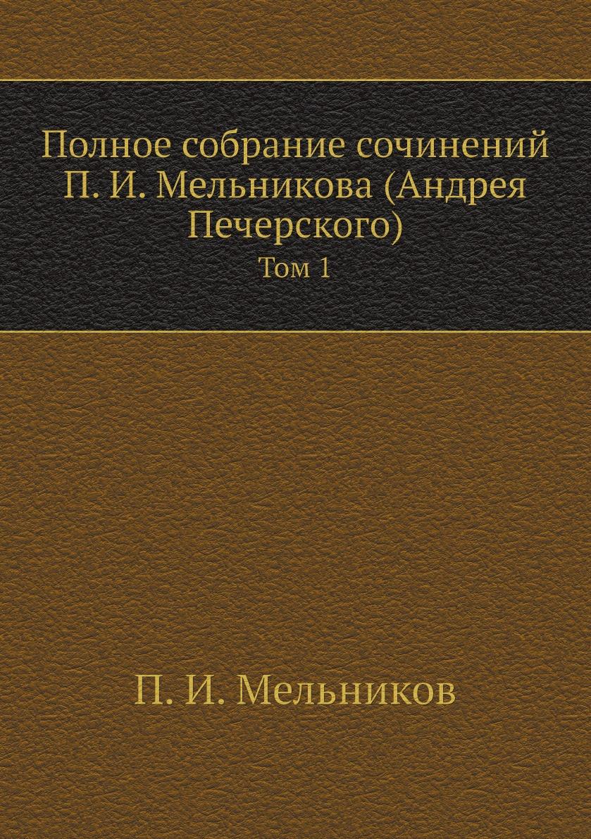 П. И. Мельников Полное собрание сочинений П. И. Мельникова (Андрея Печерского). Том 1