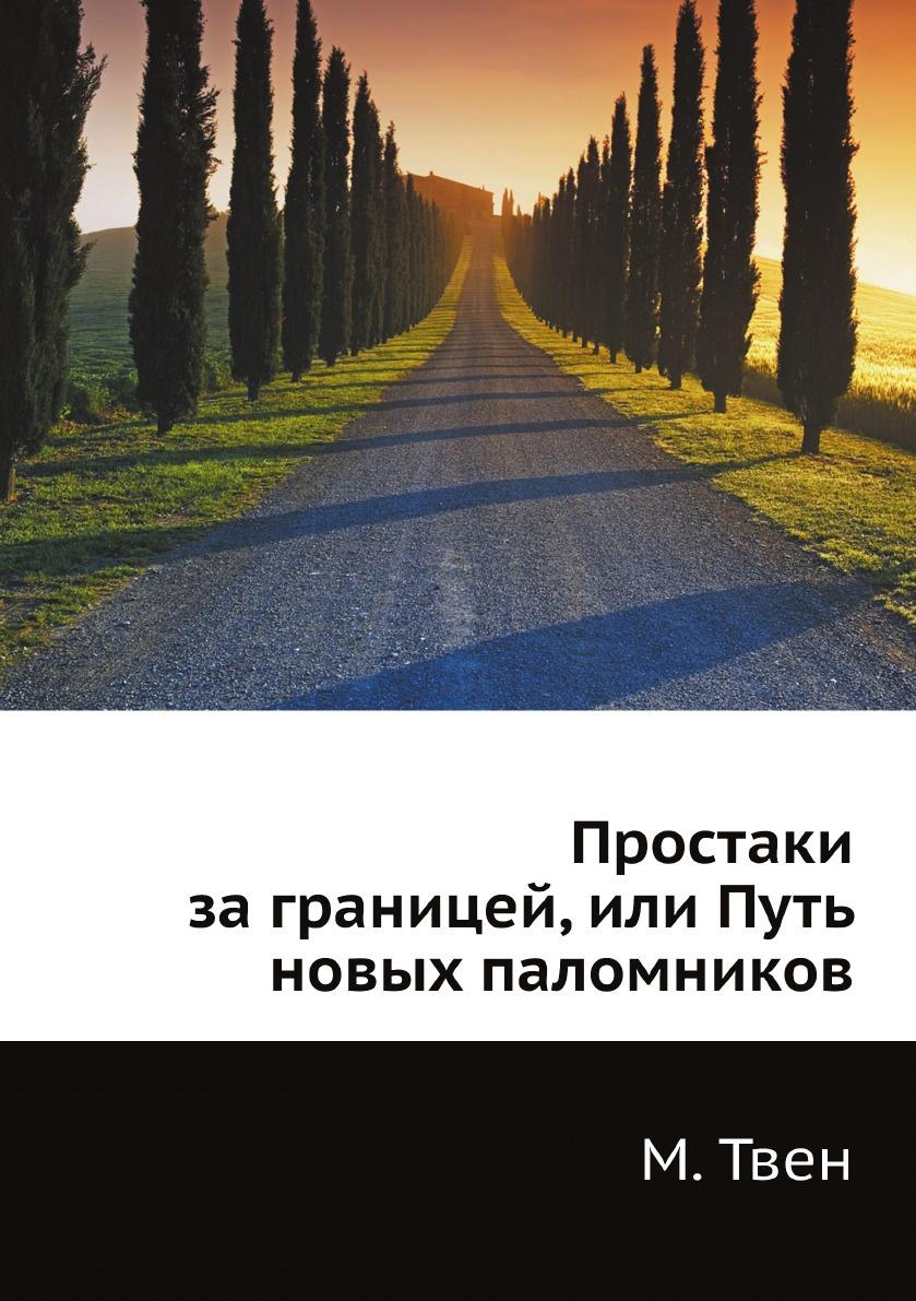М. Твен Простаки за границей, или Путь новых паломников красильникова н юные американцы за границей путешествия по англии