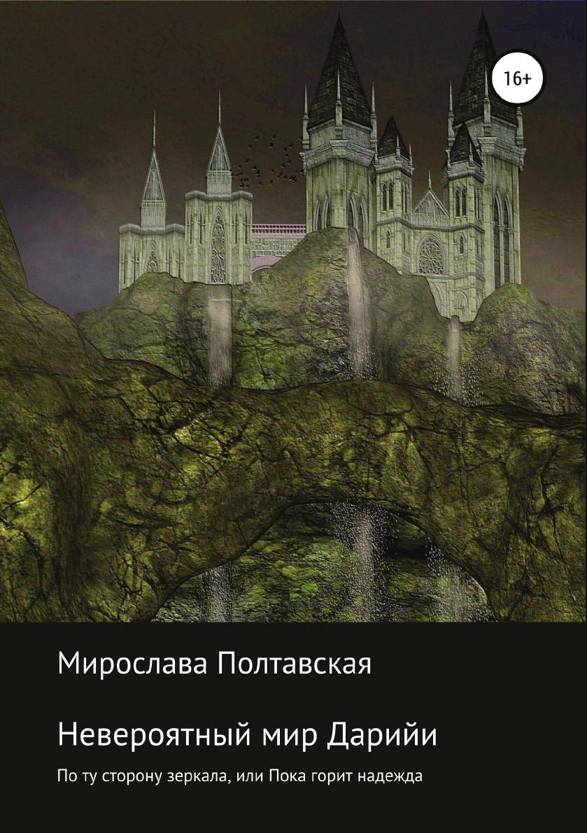 Мирослава Полтавская Невероятный мир Дарийи. По ту сторону зеркала, или Пока горит надежда