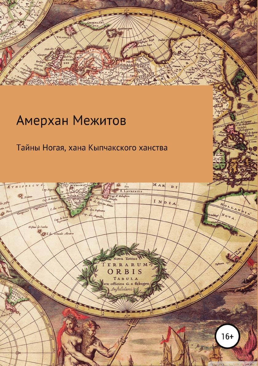 Амерхан Межитов Тайны Ногая, хана Кыпчакского ханства