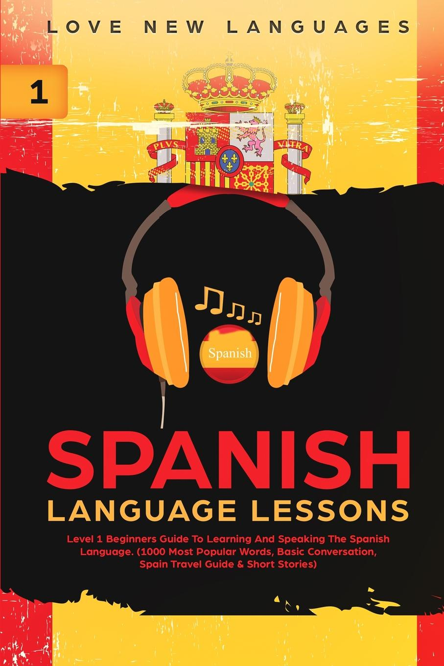 Love New Languages Spanish Language Lessons. Level 1 Beginners Guide To Learning And Speaking The Spanish Language (1000 Most Popular Words, Basic Conversation, Spain Travel Guide & Short Stories)