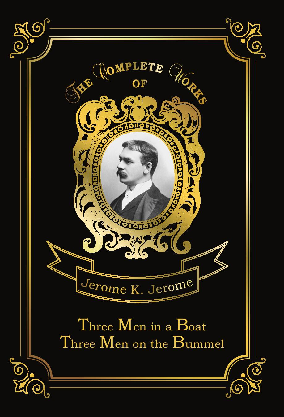 Jerome J.K. Three Men in a Boat & Three Men on the Bummel jerome j three men in a boat to say nothing of the dog
