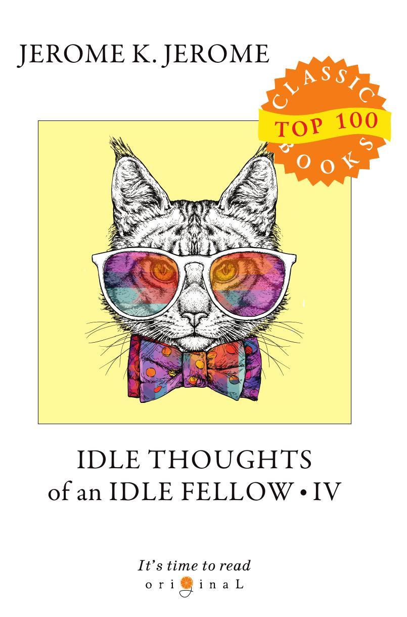 Jerome J.K. Idle Thoughts of an Idle Fellow IV джером клапка джером the idle thoughts of an idle fellow