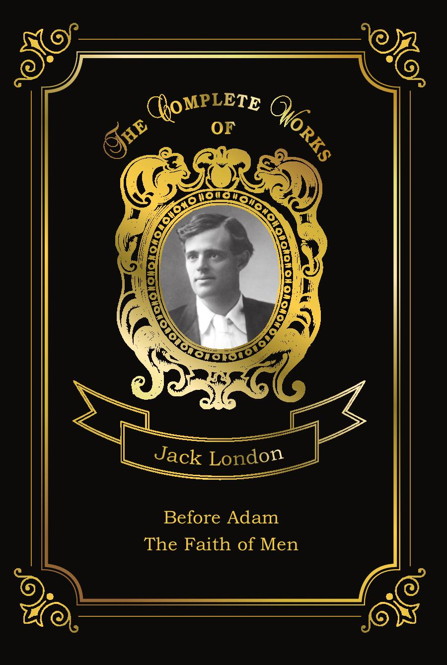 London J. Before Adam and The Faith of Men j london the faith of men