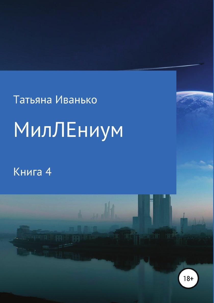 Татьяна Иванько МилЛЕниум. Повесть о настоящем. Книга 4