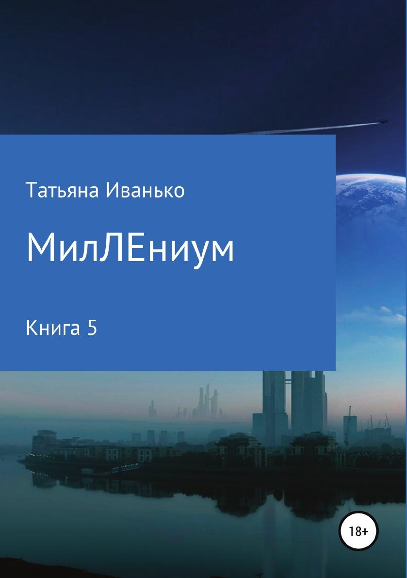 Татьяна Иванько МилЛЕниум. Повесть о настоящем. Книга 5