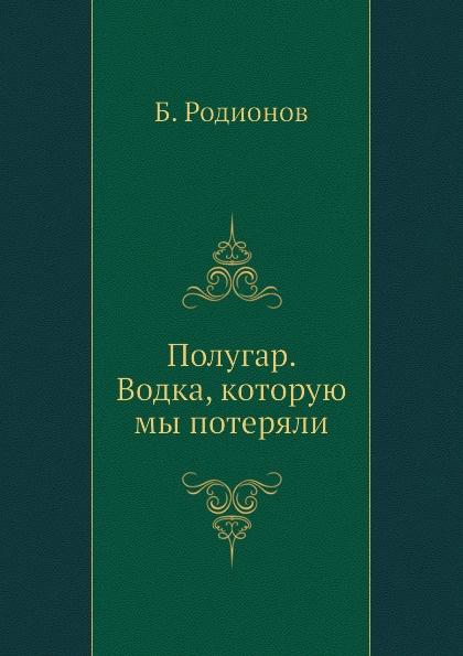 Б. Родионов Полугар. Водка, которую мы потеряли