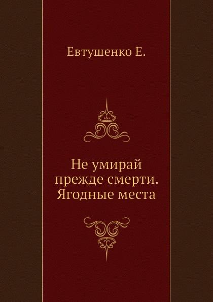Е. Евтушенко Не умирай прежде смерти. Ягодные места