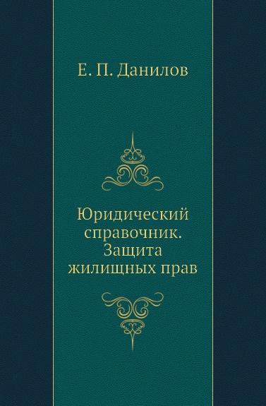 Е.П. Данилов Юридический справочник. Защита жилищных прав