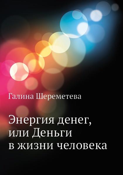 Г. Шереметева Энергия денег, или Деньги в жизни человека