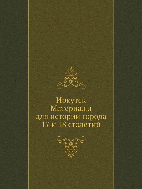 Неизвестный автор Иркутск. Материалы для истории города 17 и 18 столетий авиа билеты иркутск москва