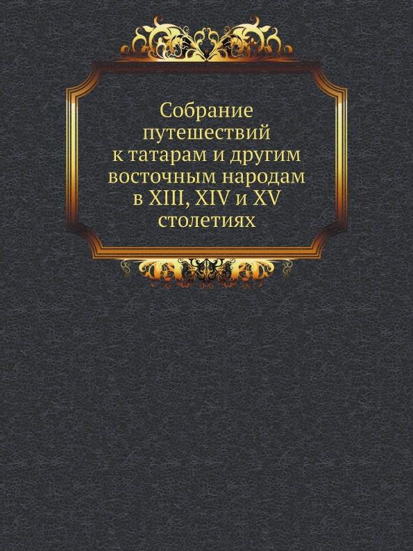 Коллектив авторов Собрание путешествий к татарам и другим восточным народам в XIII, XIV и XV столетиях