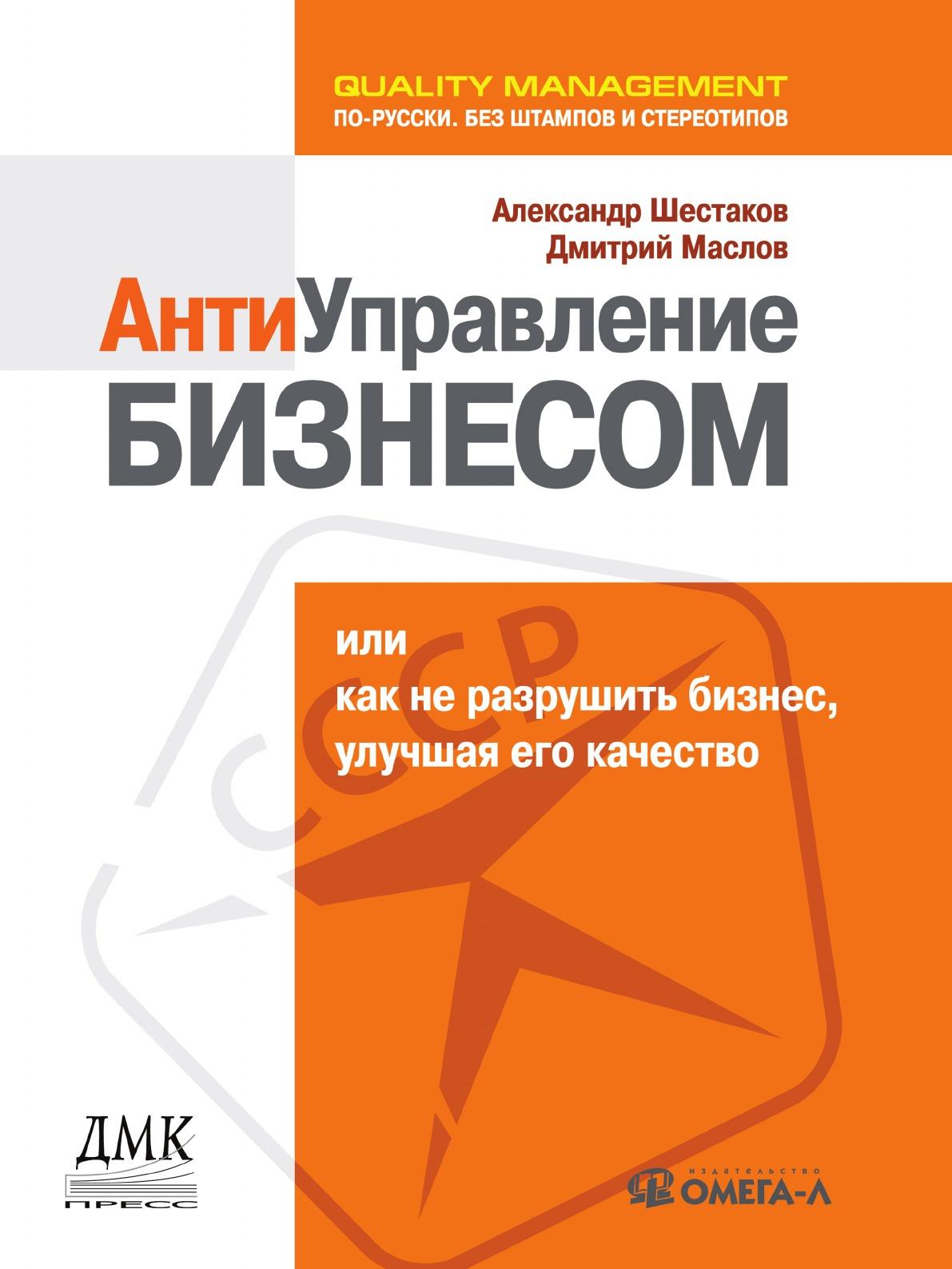 А. Шестаков, Д. Маслов Антиуправление бизнесом, или Как не разрушить бизнес, улучшая его качество
