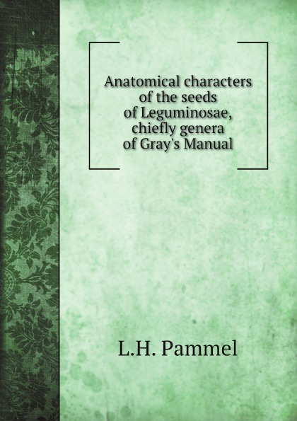 L.H. Pammel Anatomical characters of the seeds of Leguminosae, chiefly genera of Gray's Manual l h pammel anatomical characters of the seeds of leguminosae chiefly genera of grays manual
