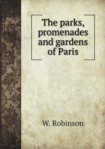 W. Robinson The parks, promenades and gardens of Paris