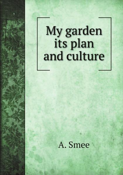 A. Smee My garden its plan and culture эксмо магнитные garden culture