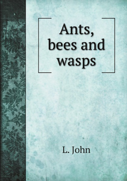 L. John Ants, bees and wasps george s fichter bees wasps and ants