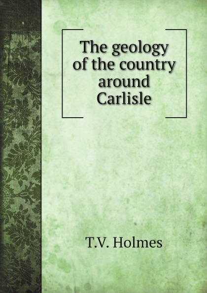 T.V. Holmes The geology of the country around Carlisle