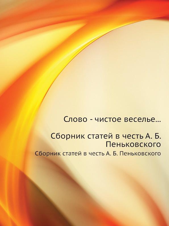Молдован Слово - чистое веселье... Сборник статей в честь А. Б. Пеньковского