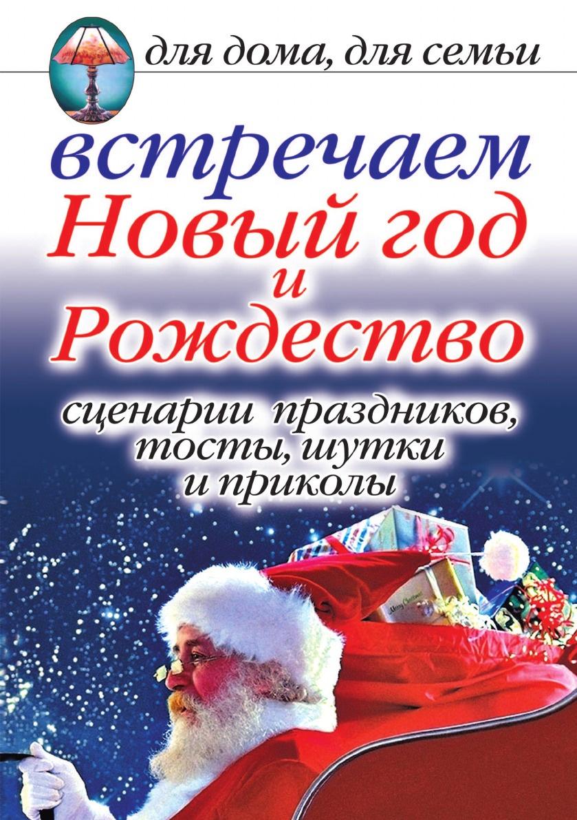 А.Г. Красичкова Встречаем Новый год и Рождество. Сценарии праздников, тосты, шутки и приколы. Для дома, для семьи