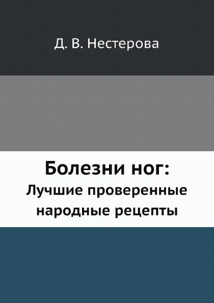 Д.В. Нестерова Болезни ног:. Лучшие проверенные народные рецепты цена и фото
