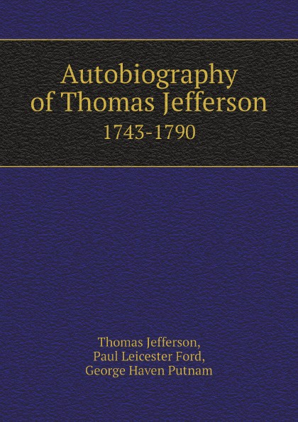 Thomas Jefferson, Paul Leicester Ford, George Haven Putnam Autobiography of Thomas Jefferson. 1743-1790 thomas jefferson autobiography of thomas jefferson