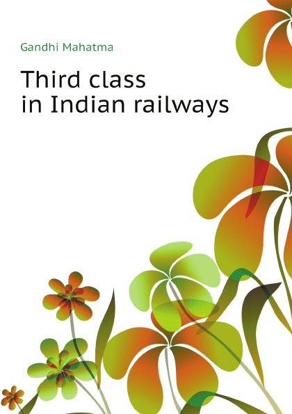 Gandhi Mahatma Third class in Indian railways mahatma gandhi speeches and writings of m k gandhi