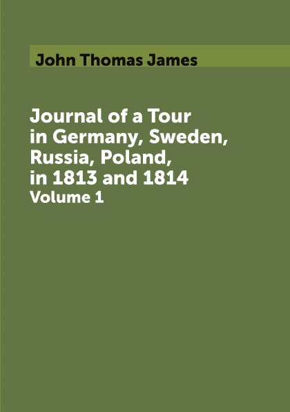 John Thomas James Journal of a Tour in Germany, Sweden, Russia, Poland, in 1813 and 1814. Volume 1 недорго, оригинальная цена