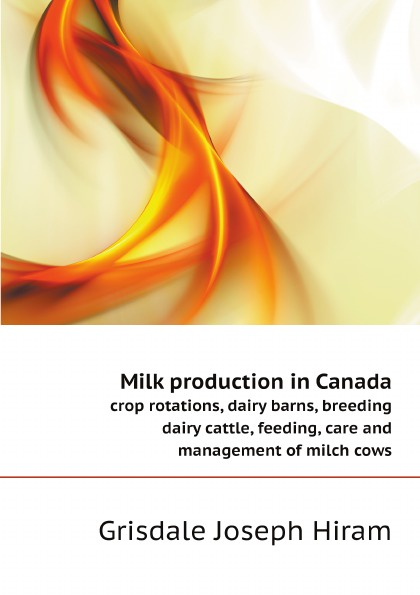 Grisdale Joseph Hiram Milk production in Canada. crop rotations, dairy barns, breeding dairy cattle, feeding, care and management of milch cows цена