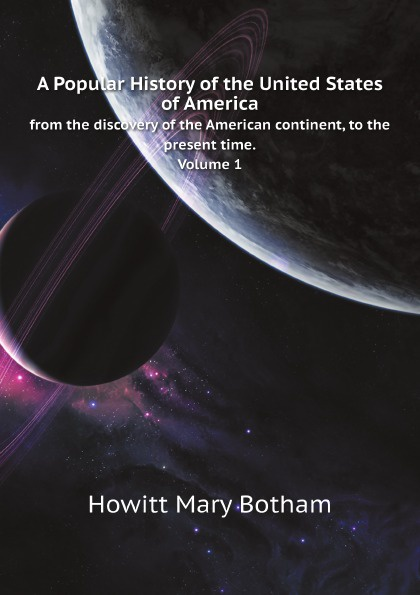 цена Howitt Mary Botham A Popular History of the United States of America. from the discovery of the American continent, to the present time. Volume 1 в интернет-магазинах