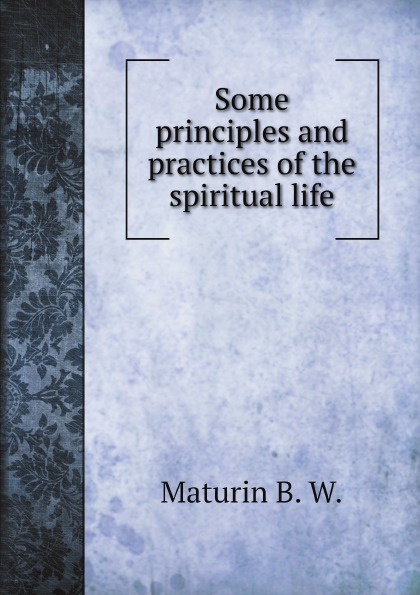 B.W. Maturin Some principles and practices of the spiritual life anastasia novykh spiritual practices and meditations
