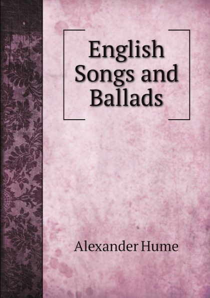 Alexander Hume English Songs and Ballads alexander hume english songs and ballads