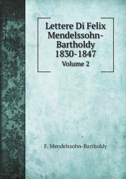 F. Mendelssohn-Bartholdy Lettere Di Felix Mendelssohn-Bartholdy 1830-1847. Volume 2 f mendelssohn bartholdy lettere di felix mendelssohn bartholdy 1830 1847 volume 2