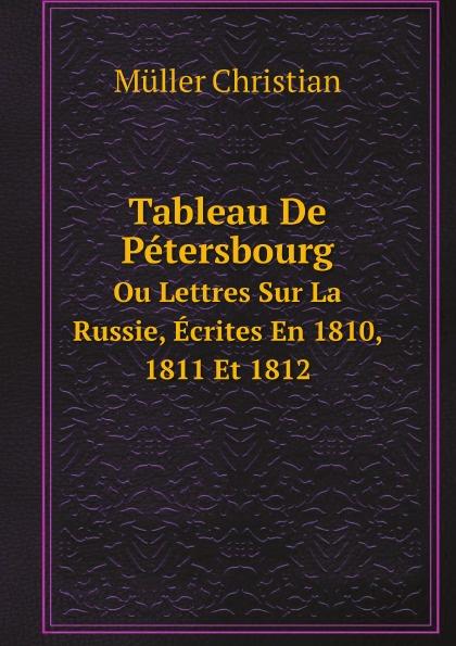 Müller Christian Tableau De Petersbourg. Ou Lettres Sur La Russie, Ecrites En 1810, 1811 Et 1812