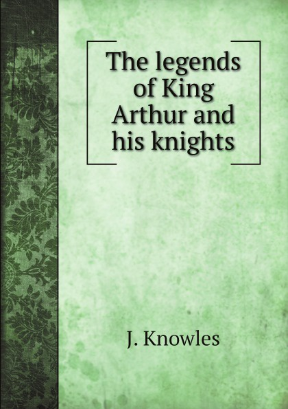 J. Knowles The legends of King Arthur and his knights j knowles the legends of king arthur and his knights