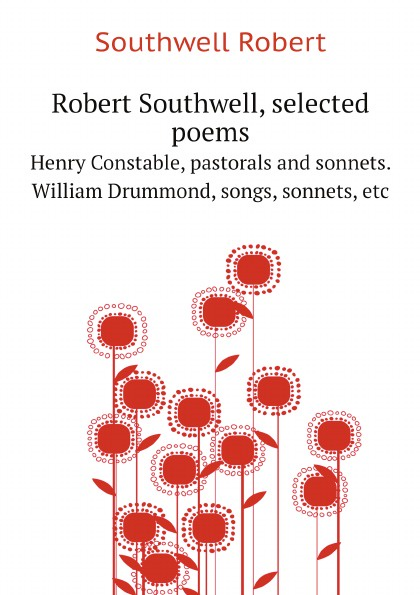 Southwell Robert Robert Southwell, selected poems. Henry Constable, pastorals and sonnets. William Drummond, songs, sonnets, etc