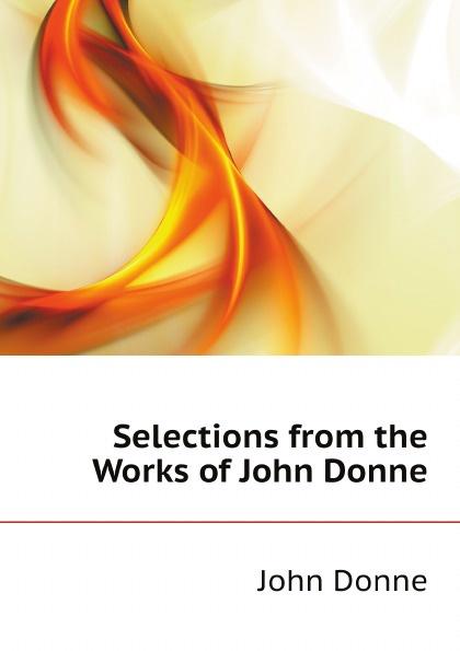 Джон Донн Selections from the Works of John Donne джон донн the love poems of john donne