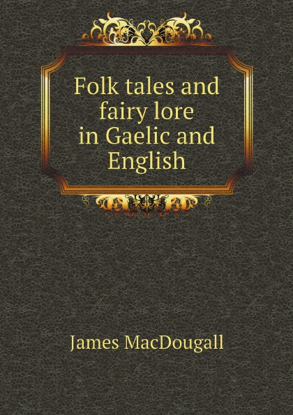 James MacDougall Folk tales and fairy lore in Gaelic and English