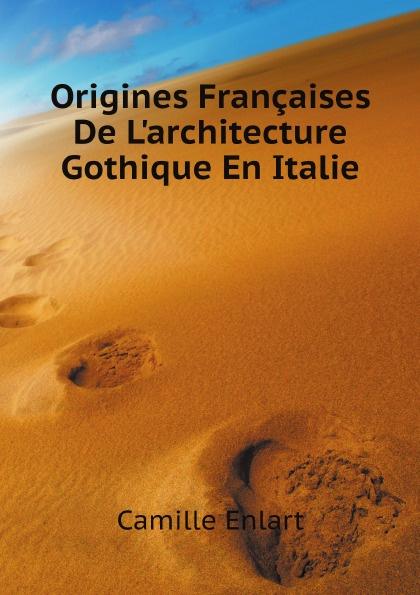 Camille Enlart Origines Francaises De L'architecture Gothique En Italie victor de jouy l hermite en italie t 2