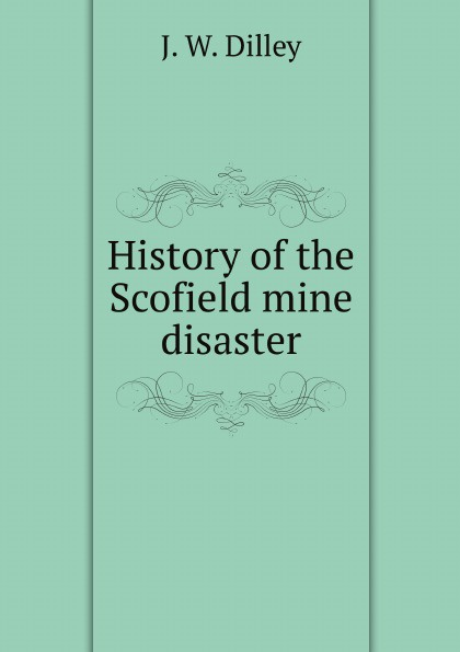 J.W. Dilley History of the Scofield mine disaster ruth scofield wonders of the heart